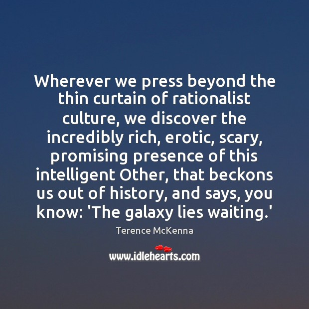 Wherever we press beyond the thin curtain of rationalist culture, we discover Terence McKenna Picture Quote