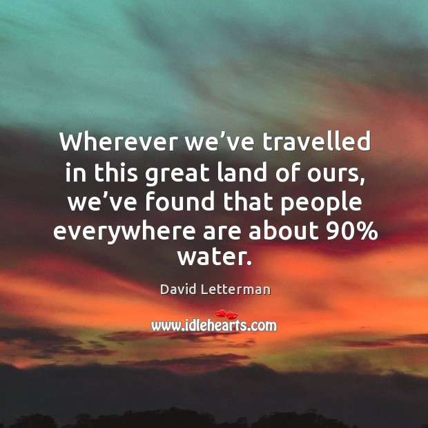 Wherever we've travelled in this great land of ours, we've found that people everywhere are about 90% water. Image