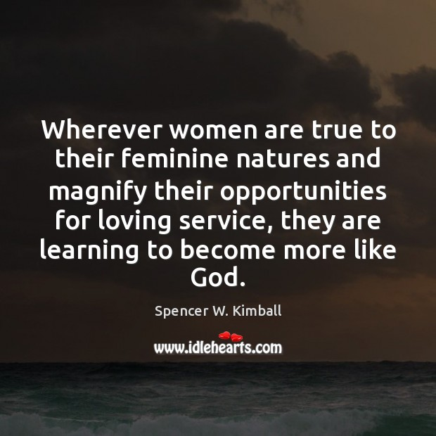 Wherever women are true to their feminine natures and magnify their opportunities Spencer W. Kimball Picture Quote
