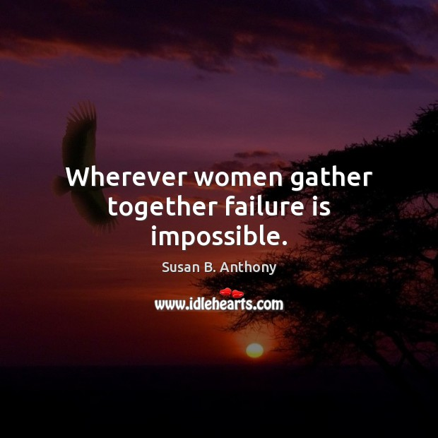Image, Wherever women gather together failure is impossible.