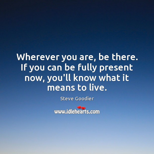 Wherever you are, be there. If you can be fully present now, Steve Goodier Picture Quote