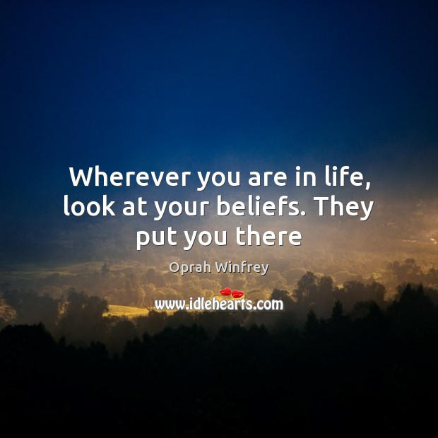 Image, Wherever you are in life, look at your beliefs. They put you there