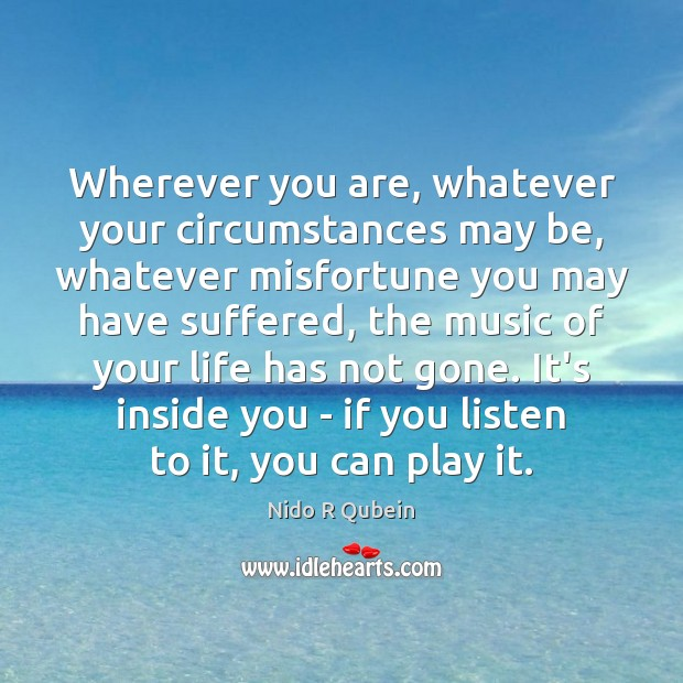 Wherever you are, whatever your circumstances may be, whatever misfortune you may Nido R Qubein Picture Quote