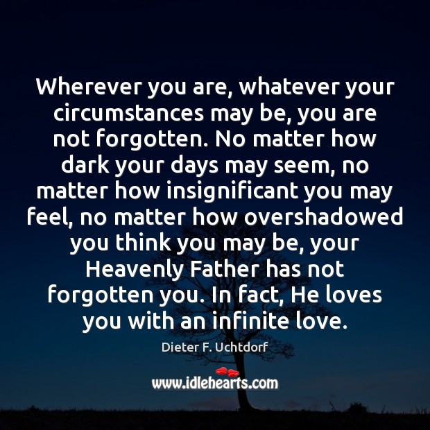 Wherever you are, whatever your circumstances may be, you are not forgotten. Dieter F. Uchtdorf Picture Quote