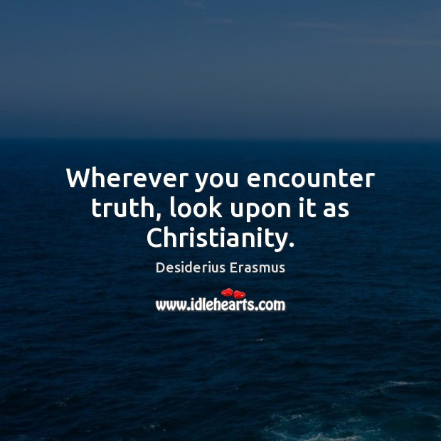 Wherever you encounter truth, look upon it as Christianity. Desiderius Erasmus Picture Quote