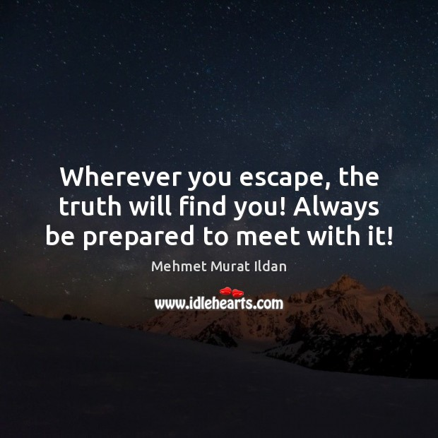 Wherever you escape, the truth will find you! Always be prepared to meet with it! Image