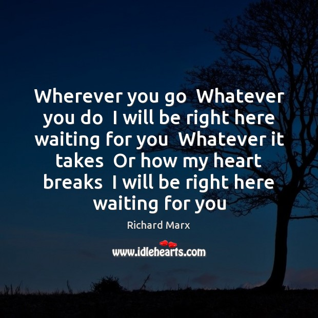 Wherever you go  Whatever you do  I will be right here waiting Richard Marx Picture Quote