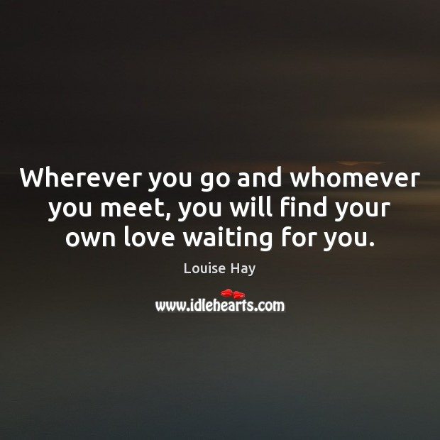 Wherever you go and whomever you meet, you will find your own love waiting for you. Louise Hay Picture Quote