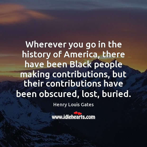 Wherever you go in the history of America, there have been Black Henry Louis Gates Picture Quote