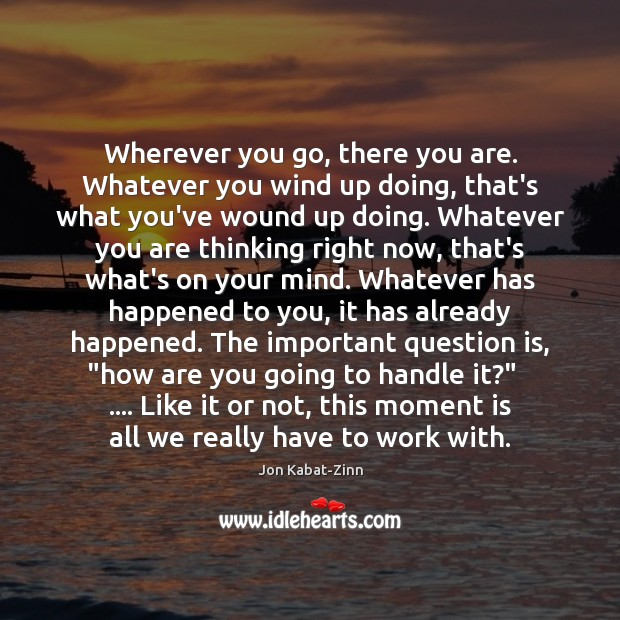 Wherever you go, there you are. Whatever you wind up doing, that's Jon Kabat-Zinn Picture Quote