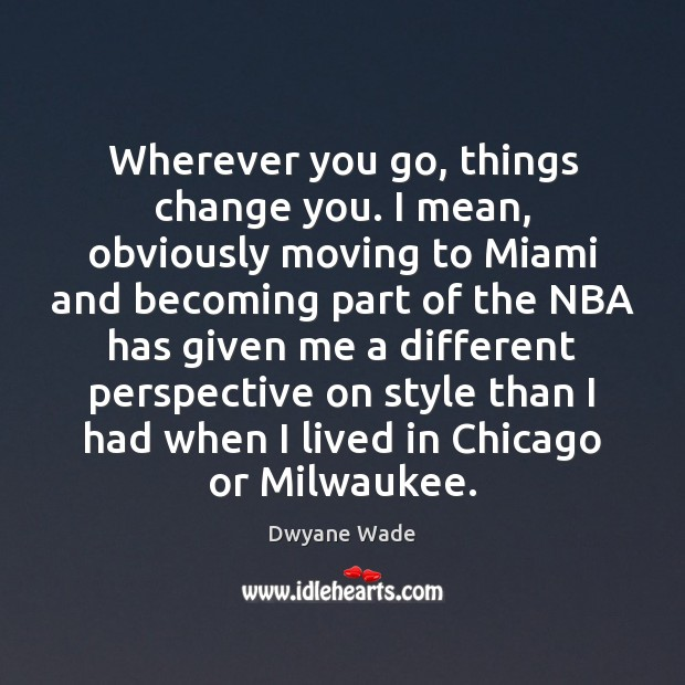 Wherever you go, things change you. I mean, obviously moving to Miami Dwyane Wade Picture Quote