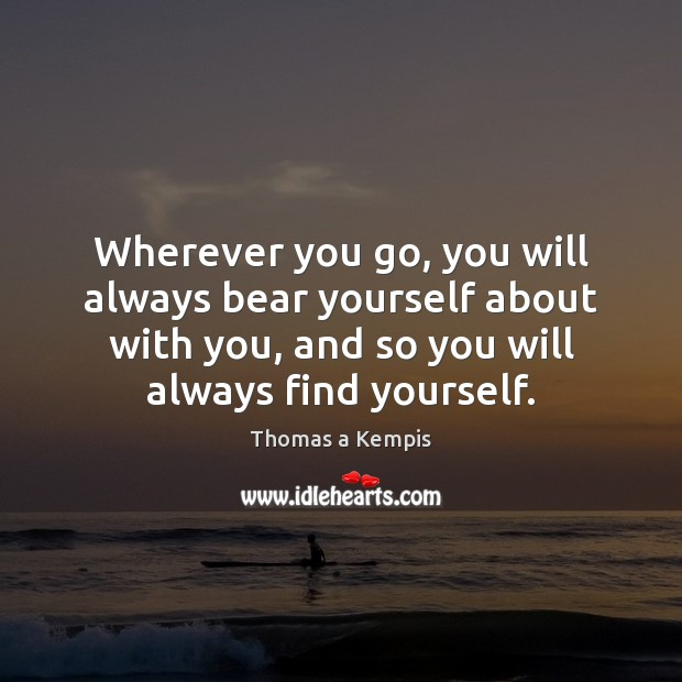 Thomas a Kempis Picture Quote image saying: Wherever you go, you will always bear yourself about with you, and