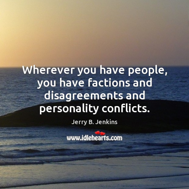 Wherever you have people, you have factions and disagreements and personality conflicts. Image