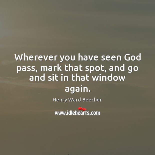 Image, Wherever you have seen God pass, mark that spot, and go and sit in that window again.