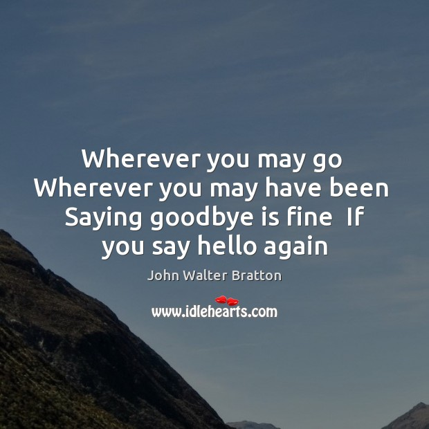 Wherever you may go  Wherever you may have been  Saying goodbye is John Walter Bratton Picture Quote