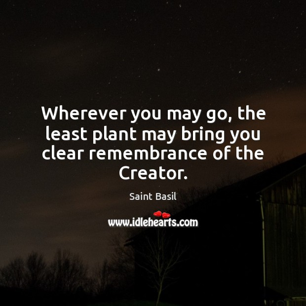 Image, Wherever you may go, the least plant may bring you clear remembrance of the Creator.