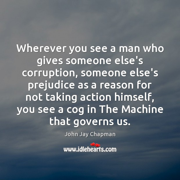 John Jay Chapman Picture Quote image saying: Wherever you see a man who gives someone else's corruption, someone else's