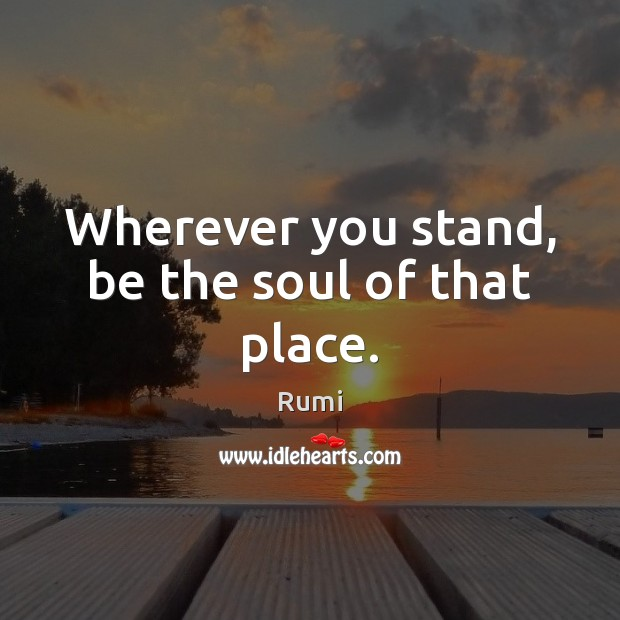 Image, Wherever you stand, be the soul of that place.