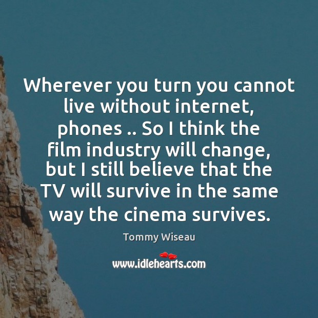 Image, Wherever you turn you cannot live without internet, phones .. So I think