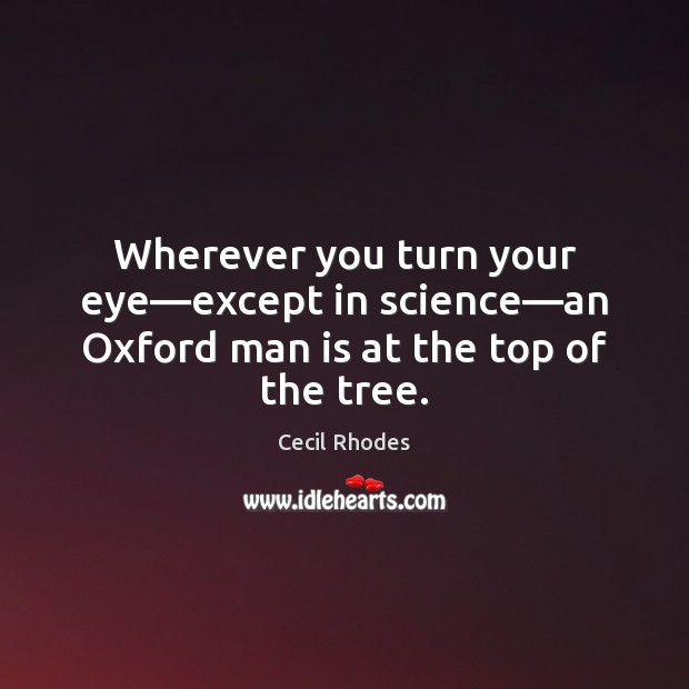 Wherever you turn your eye—except in science—an Oxford man is at the top of the tree. Image