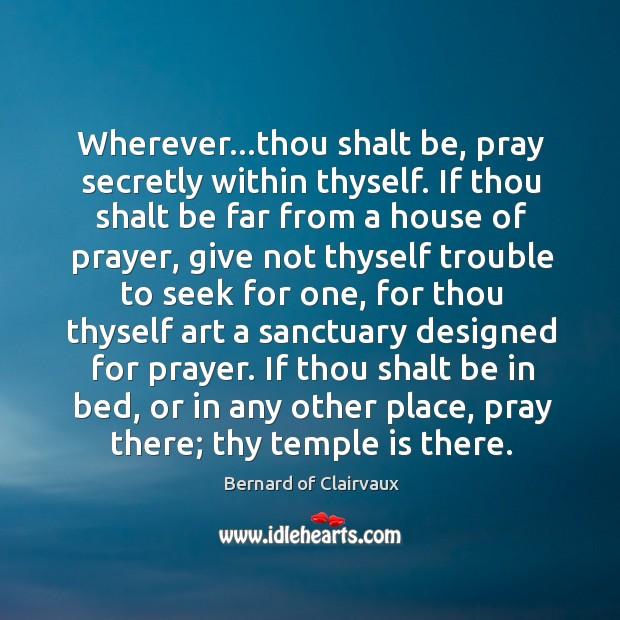 Wherever…thou shalt be, pray secretly within thyself. If thou shalt be Image