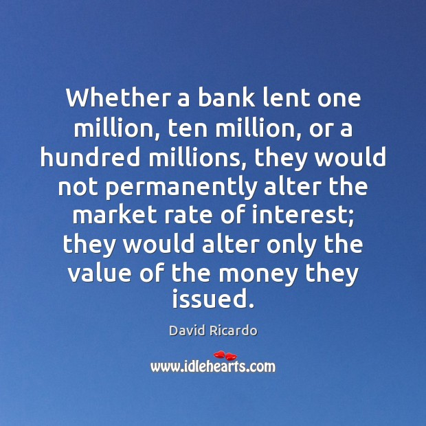 Whether a bank lent one million, ten million, or a hundred millions, David Ricardo Picture Quote