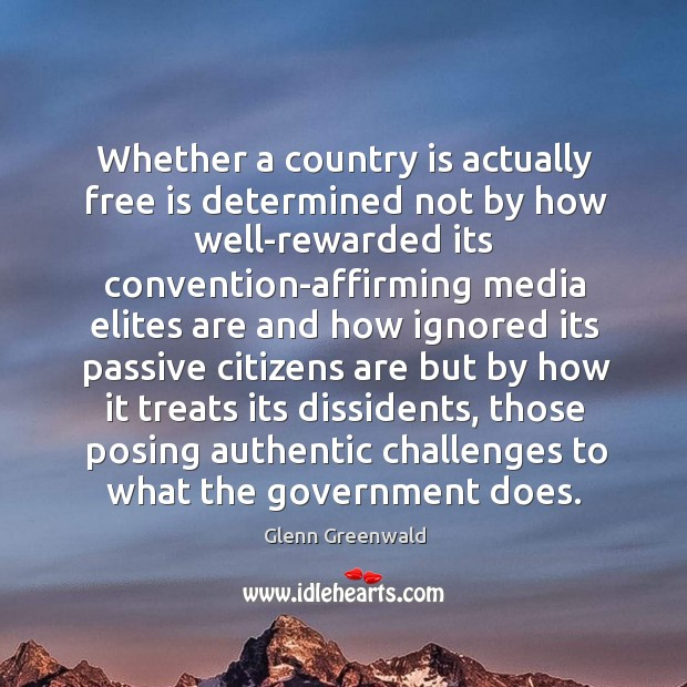 Whether a country is actually free is determined not by how well-rewarded Glenn Greenwald Picture Quote