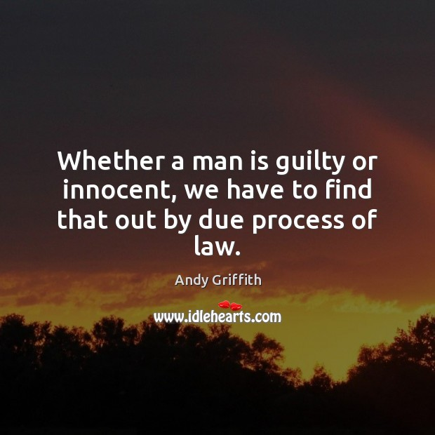 Image, Whether a man is guilty or innocent, we have to find that out by due process of law.