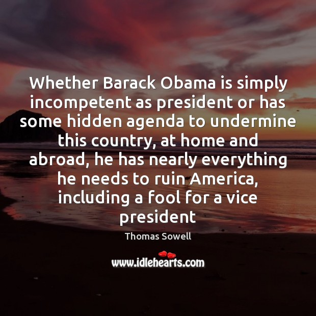 Whether Barack Obama is simply incompetent as president or has some hidden Thomas Sowell Picture Quote