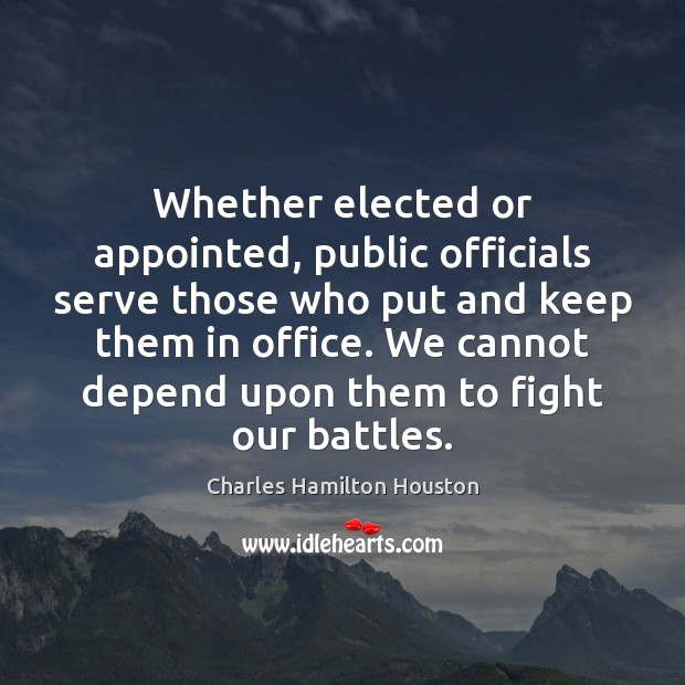 Whether elected or appointed, public officials serve those who put and keep Charles Hamilton Houston Picture Quote
