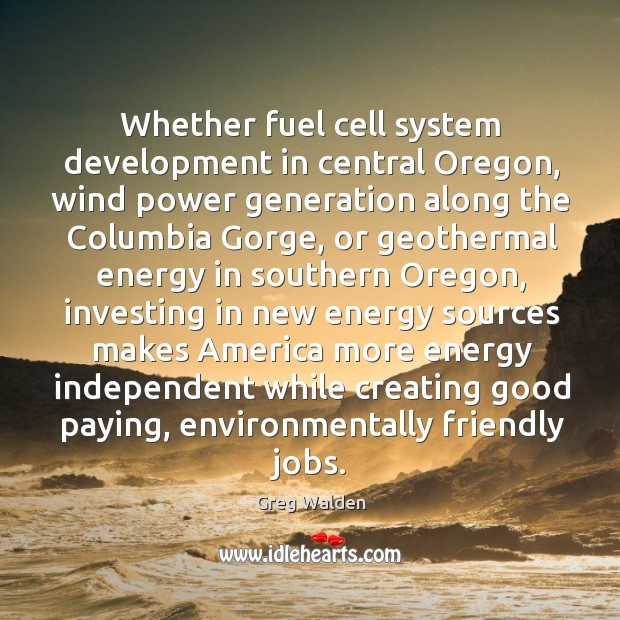 Whether fuel cell system development in central oregon, wind power generation along Greg Walden Picture Quote