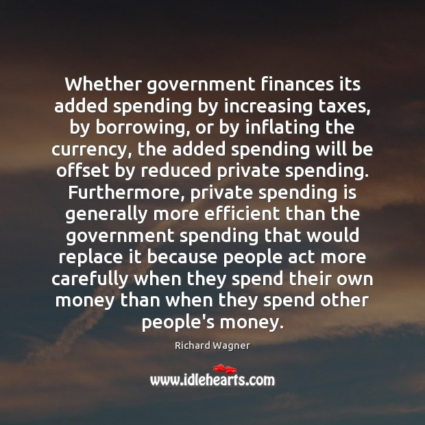 Whether government finances its added spending by increasing taxes, by borrowing, or Richard Wagner Picture Quote
