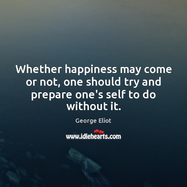 Whether happiness may come or not, one should try and prepare one's self to do without it. George Eliot Picture Quote