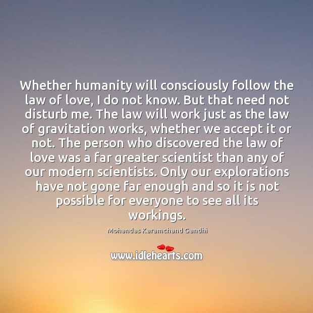 Whether humanity will consciously follow the law of love, I do not know. But that need not disturb me. Image
