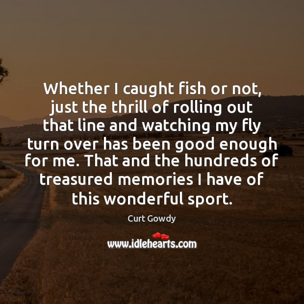 Whether I caught fish or not, just the thrill of rolling out Curt Gowdy Picture Quote