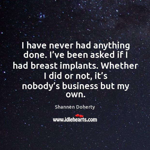 Whether I did or not, it's nobody's business but my own. Shannen Doherty Picture Quote