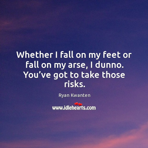 Whether I fall on my feet or fall on my arse, I dunno. You've got to take those risks. Image