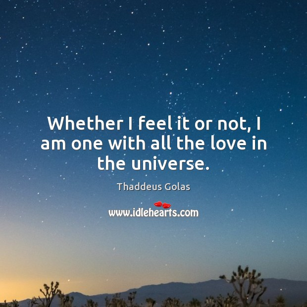 Whether I feel it or not, I am one with all the love in the universe. Thaddeus Golas Picture Quote