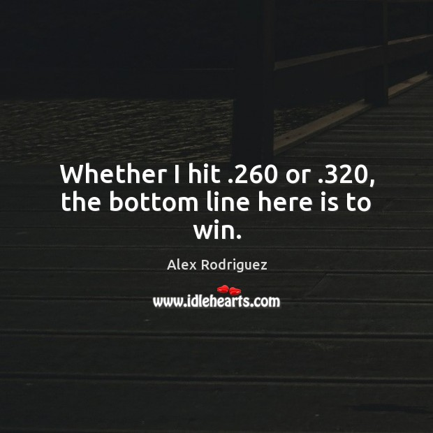 Whether I hit .260 or .320, the bottom line here is to win. Image
