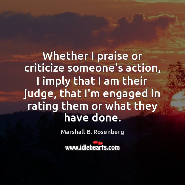 Whether I praise or criticize someone's action, I imply that I am Marshall B. Rosenberg Picture Quote
