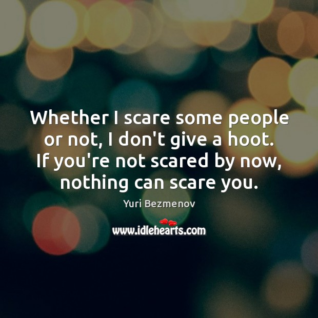 Whether I scare some people or not, I don't give a hoot. Image