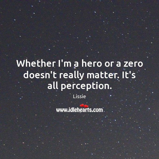 Whether I'm a hero or a zero doesn't really matter. It's all perception. Image