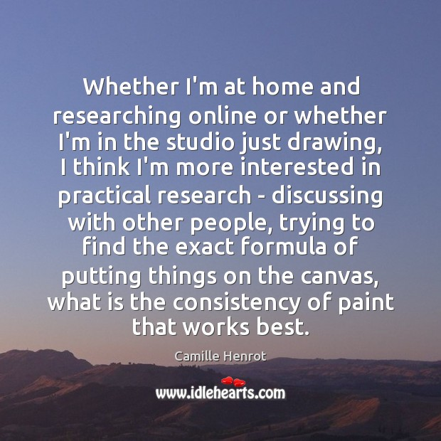 Whether I'm at home and researching online or whether I'm in the Camille Henrot Picture Quote