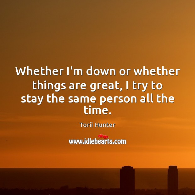 Whether I'm down or whether things are great, I try to stay the same person all the time. Torii Hunter Picture Quote