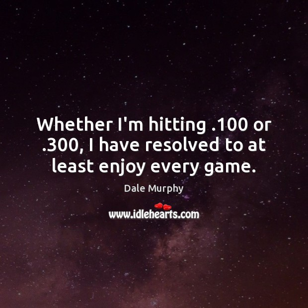 Whether I'm hitting .100 or .300, I have resolved to at least enjoy every game. Dale Murphy Picture Quote