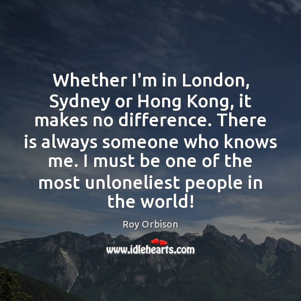 Whether I'm in London, Sydney or Hong Kong, it makes no difference. Image