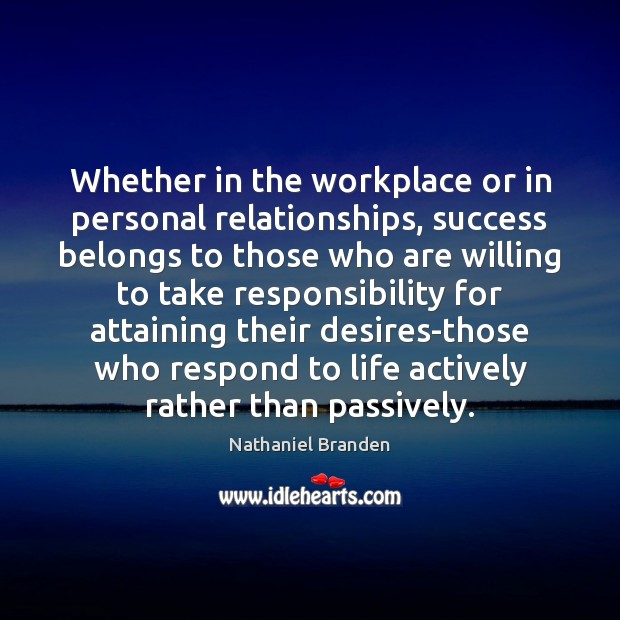 Whether in the workplace or in personal relationships, success belongs to those Nathaniel Branden Picture Quote