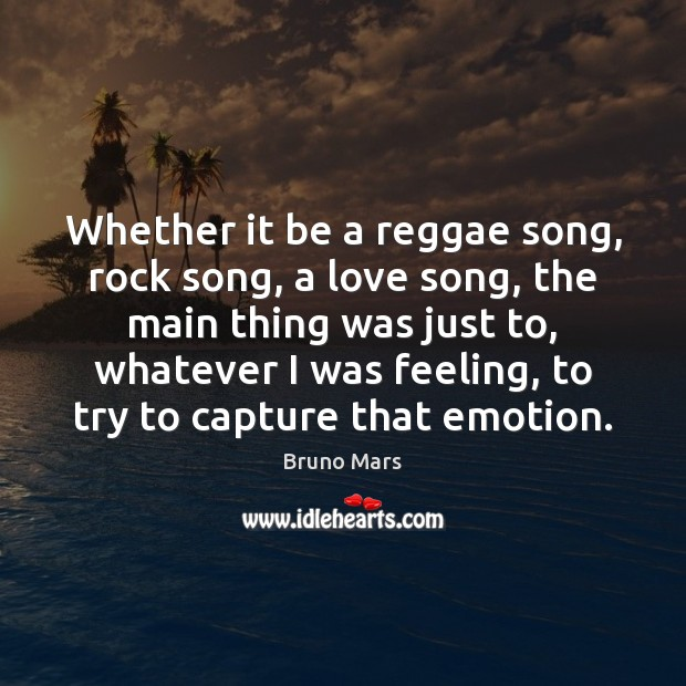 Whether it be a reggae song, rock song, a love song, the Bruno Mars Picture Quote