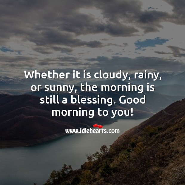 Whether it is cloudy, rainy, or sunny, the morning is still a blessing. Good Morning Quotes Image