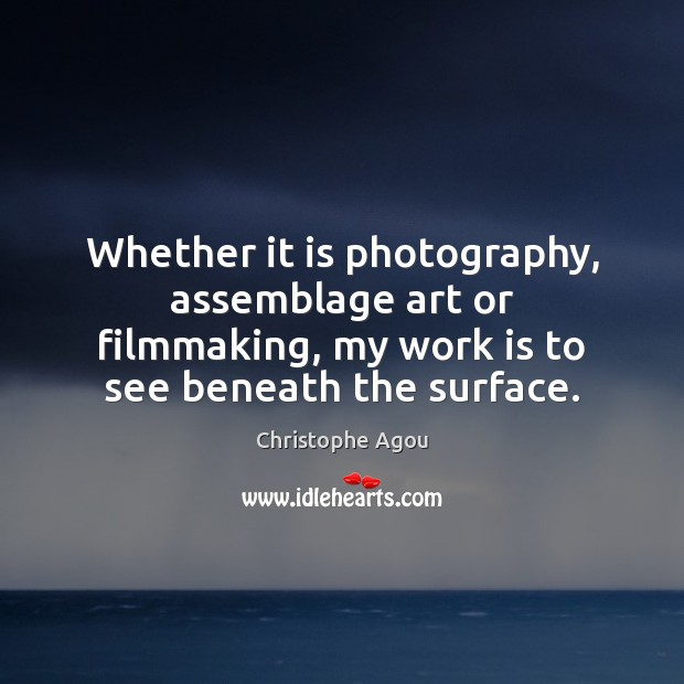 Whether it is photography, assemblage art or filmmaking, my work is to Work Quotes Image